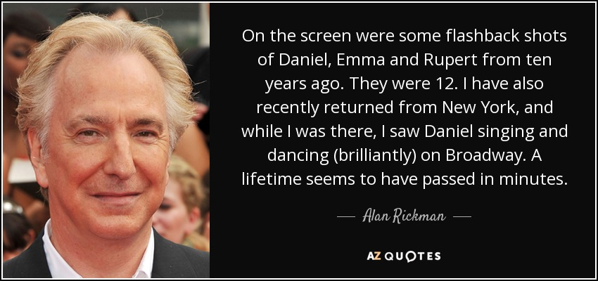 On the screen were some flashback shots of Daniel, Emma and Rupert from ten years ago. They were 12. I have also recently returned from New York, and while I was there, I saw Daniel singing and dancing (brilliantly) on Broadway. A lifetime seems to have passed in minutes. - Alan Rickman