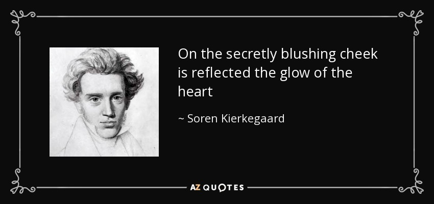 On the secretly blushing cheek is reflected the glow of the heart - Soren Kierkegaard