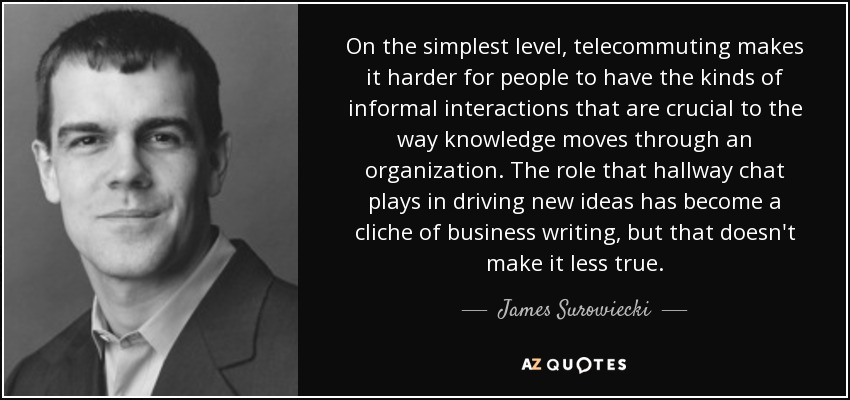 On the simplest level, telecommuting makes it harder for people to have the kinds of informal interactions that are crucial to the way knowledge moves through an organization. The role that hallway chat plays in driving new ideas has become a cliche of business writing, but that doesn't make it less true. - James Surowiecki