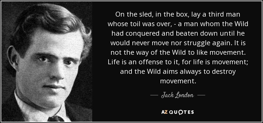 On the sled, in the box, lay a third man whose toil was over, - a man whom the Wild had conquered and beaten down until he would never move nor struggle again. It is not the way of the Wild to like movement. Life is an offense to it, for life is movement; and the Wild aims always to destroy movement. - Jack London