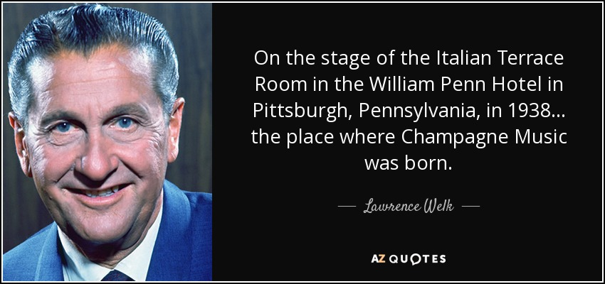 On the stage of the Italian Terrace Room in the William Penn Hotel in Pittsburgh, Pennsylvania, in 1938 ... the place where Champagne Music was born. - Lawrence Welk