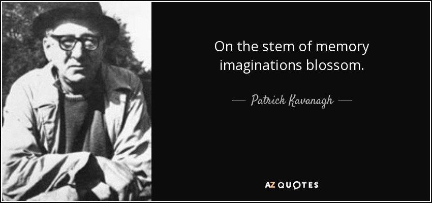 On the stem of memory imaginations blossom. - Patrick Kavanagh
