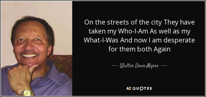 On the streets of the city They have taken my Who-I-Am As well as my What-I-Was And now I am desperate for them both Again - Walter Dean Myers