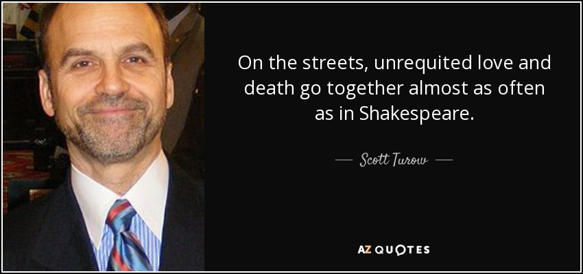 On the streets, unrequited love and death go together almost as often as in Shakespeare. - Scott Turow
