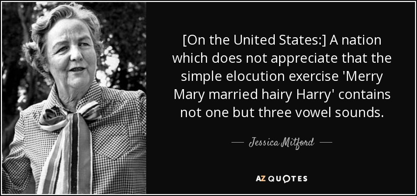 [On the United States:] A nation which does not appreciate that the simple elocution exercise 'Merry Mary married hairy Harry' contains not one but three vowel sounds. - Jessica Mitford