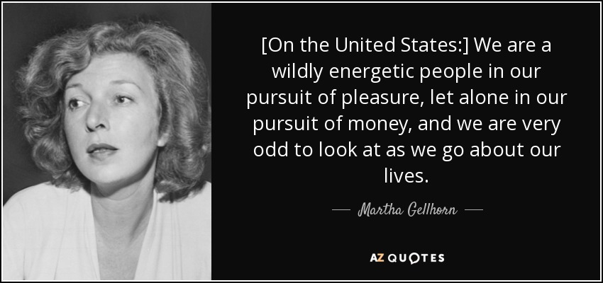 [On the United States:] We are a wildly energetic people in our pursuit of pleasure, let alone in our pursuit of money, and we are very odd to look at as we go about our lives. - Martha Gellhorn