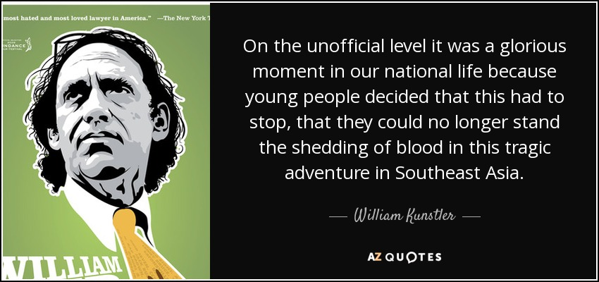 On the unofficial level it was a glorious moment in our national life because young people decided that this had to stop, that they could no longer stand the shedding of blood in this tragic adventure in Southeast Asia. - William Kunstler