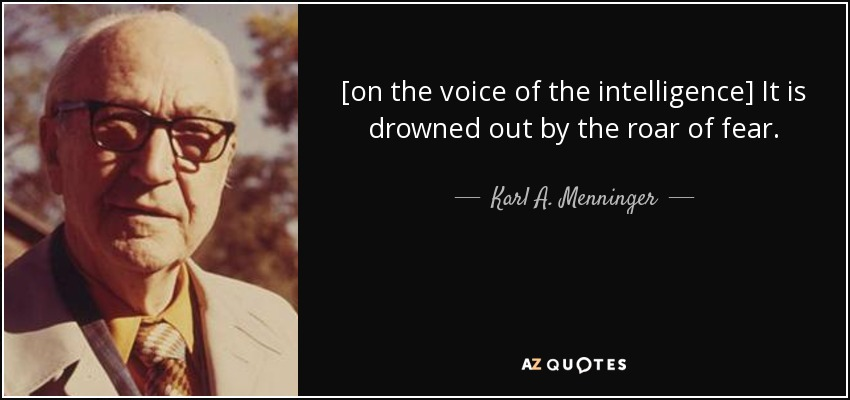 [on the voice of the intelligence] It is drowned out by the roar of fear. - Karl A. Menninger