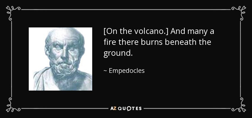 [On the volcano.] And many a fire there burns beneath the ground. - Empedocles