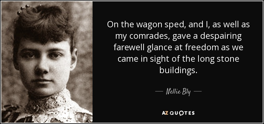 On the wagon sped, and I, as well as my comrades, gave a despairing farewell glance at freedom as we came in sight of the long stone buildings. - Nellie Bly