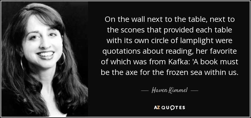 On the wall next to the table, next to the scones that provided each table with its own circle of lamplight were quotations about reading, her favorite of which was from Kafka: 'A book must be the axe for the frozen sea within us. - Haven Kimmel