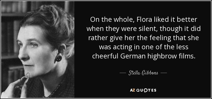 On the whole, Flora liked it better when they were silent, though it did rather give her the feeling that she was acting in one of the less cheerful German highbrow films. - Stella Gibbons