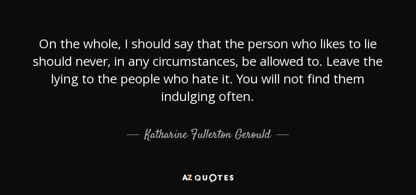 On the whole, I should say that the person who likes to lie should never, in any circumstances, be allowed to. Leave the lying to the people who hate it. You will not find them indulging often. - Katharine Fullerton Gerould