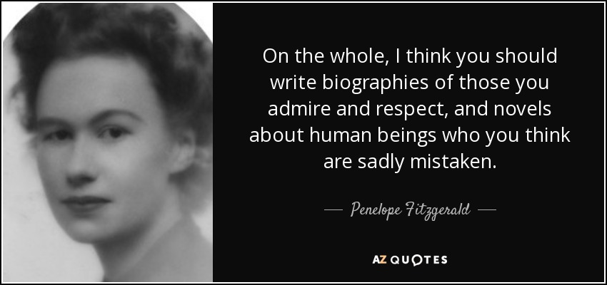 On the whole, I think you should write biographies of those you admire and respect, and novels about human beings who you think are sadly mistaken. - Penelope Fitzgerald