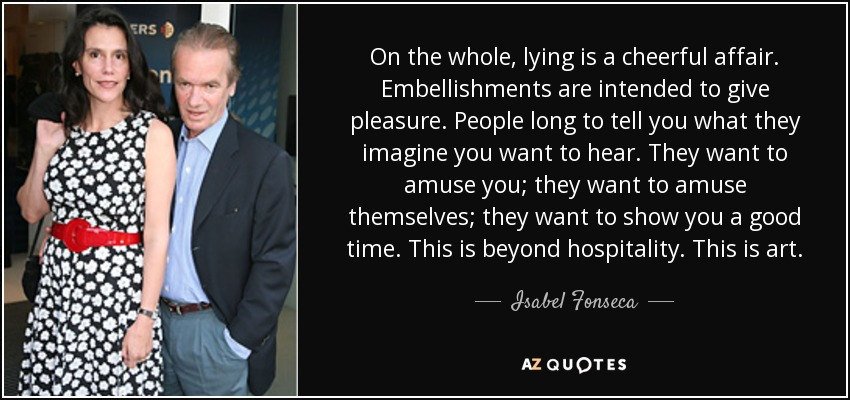 On the whole, lying is a cheerful affair. Embellishments are intended to give pleasure. People long to tell you what they imagine you want to hear. They want to amuse you; they want to amuse themselves; they want to show you a good time. This is beyond hospitality. This is art. - Isabel Fonseca