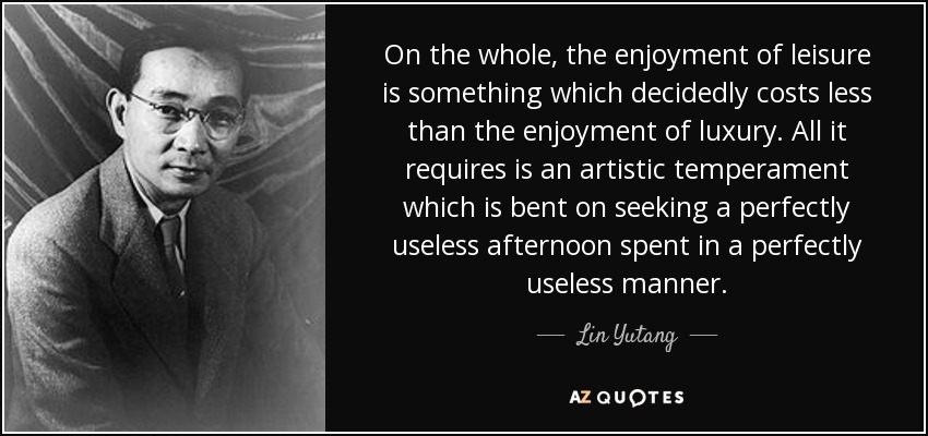 On the whole, the enjoyment of leisure is something which decidedly costs less than the enjoyment of luxury. All it requires is an artistic temperament which is bent on seeking a perfectly useless afternoon spent in a perfectly useless manner. - Lin Yutang