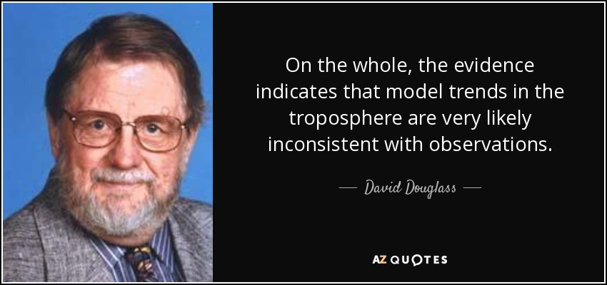 On the whole, the evidence indicates that model trends in the troposphere are very likely inconsistent with observations. - David Douglass