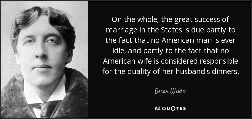On the whole, the great success of marriage in the States is due partly to the fact that no American man is ever idle, and partly to the fact that no American wife is considered responsible for the quality of her husband's dinners. - Oscar Wilde