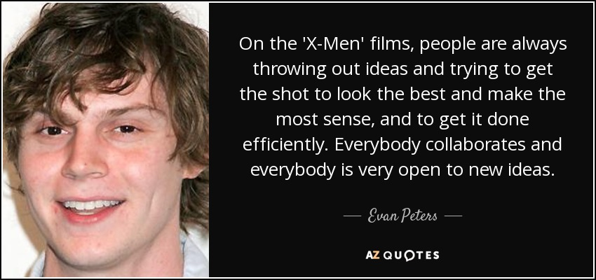 On the 'X-Men' films, people are always throwing out ideas and trying to get the shot to look the best and make the most sense, and to get it done efficiently. Everybody collaborates and everybody is very open to new ideas. - Evan Peters