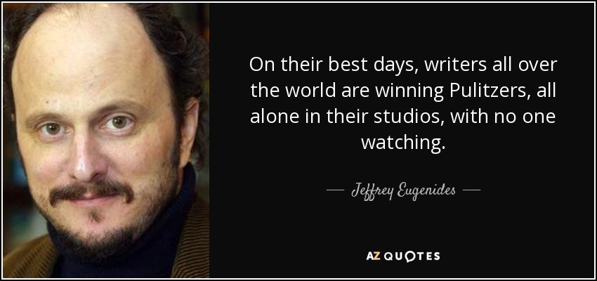 On their best days, writers all over the world are winning Pulitzers, all alone in their studios, with no one watching. - Jeffrey Eugenides