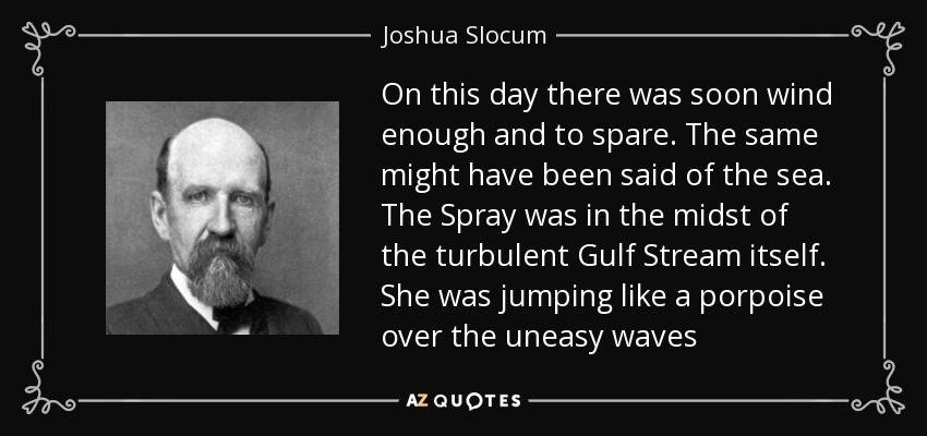 On this day there was soon wind enough and to spare. The same might have been said of the sea. The Spray was in the midst of the turbulent Gulf Stream itself. She was jumping like a porpoise over the uneasy waves - Joshua Slocum