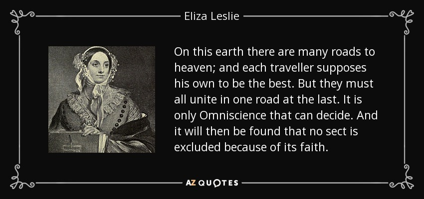 On this earth there are many roads to heaven; and each traveller supposes his own to be the best. But they must all unite in one road at the last. It is only Omniscience that can decide. And it will then be found that no sect is excluded because of its faith. - Eliza Leslie