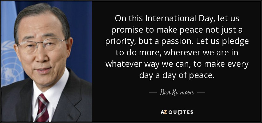 On this International Day, let us promise to make peace not just a priority, but a passion. Let us pledge to do more, wherever we are in whatever way we can, to make every day a day of peace. - Ban Ki-moon