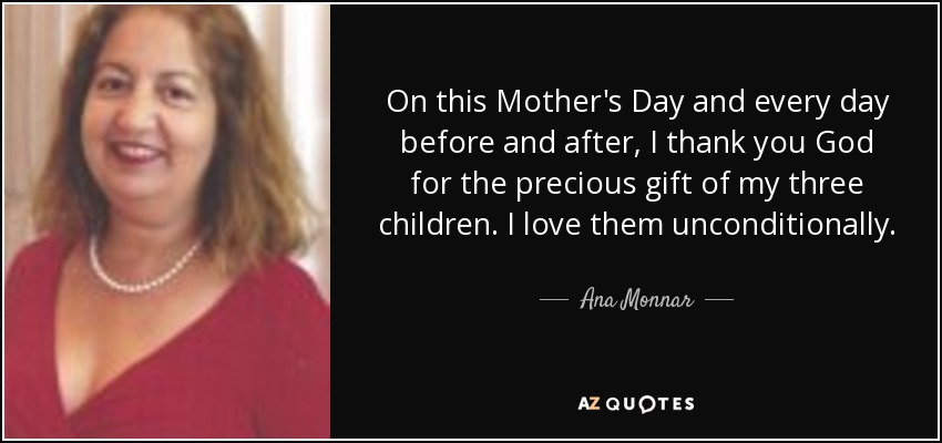 On this Mother's Day and every day before and after, I thank you God for the precious gift of my three children. I love them unconditionally . - Ana Monnar