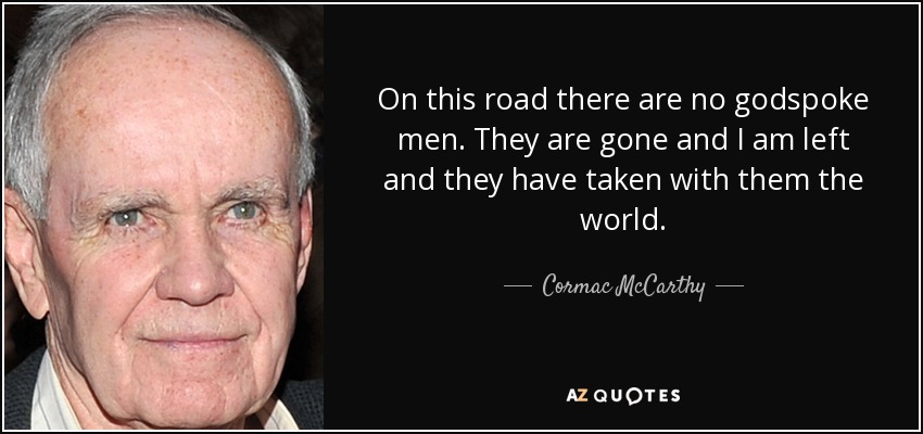 On this road there are no godspoke men. They are gone and I am left and they have taken with them the world. - Cormac McCarthy