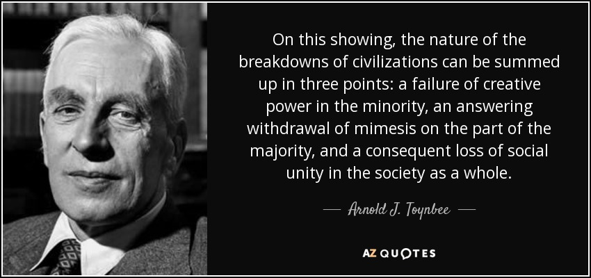 On this showing, the nature of the breakdowns of civilizations can be summed up in three points: a failure of creative power in the minority, an answering withdrawal of mimesis on the part of the majority, and a consequent loss of social unity in the society as a whole. - Arnold J. Toynbee