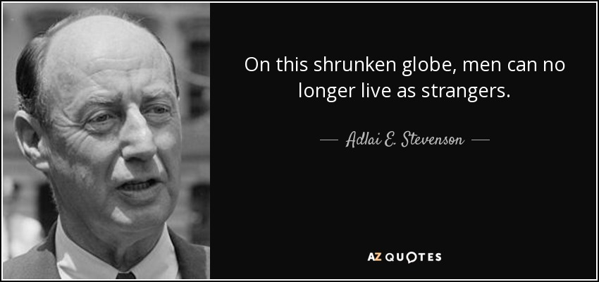 On this shrunken globe, men can no longer live as strangers. - Adlai E. Stevenson