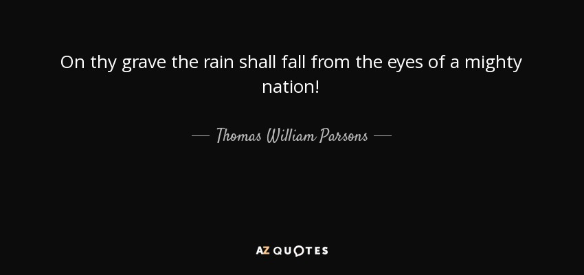 On thy grave the rain shall fall from the eyes of a mighty nation! - Thomas William Parsons
