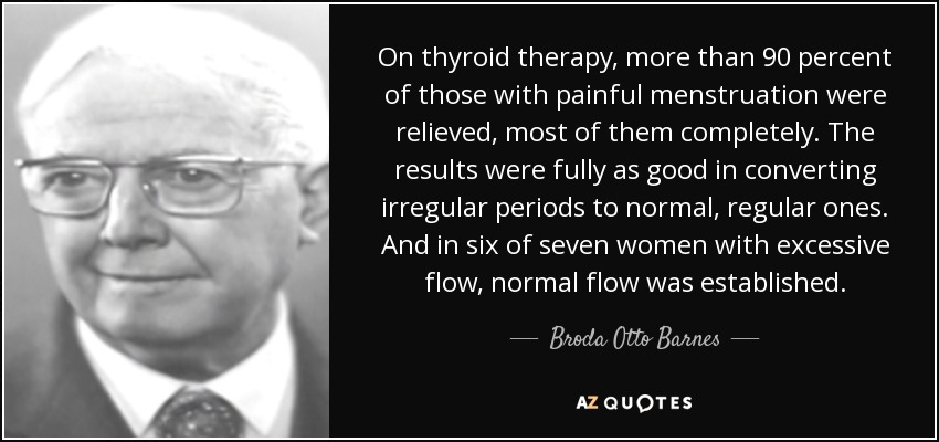 On thyroid therapy, more than 90 percent of those with painful menstruation were relieved, most of them completely. The results were fully as good in converting irregular periods to normal, regular ones. And in six of seven women with excessive flow, normal flow was established. - Broda Otto Barnes