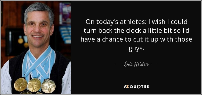 On today's athletes: I wish I could turn back the clock a little bit so I'd have a chance to cut it up with those guys. - Eric Heiden
