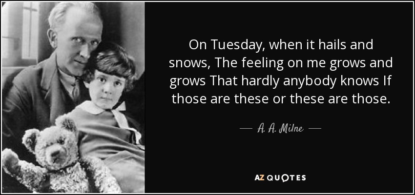 On Tuesday, when it hails and snows, The feeling on me grows and grows That hardly anybody knows If those are these or these are those. - A. A. Milne