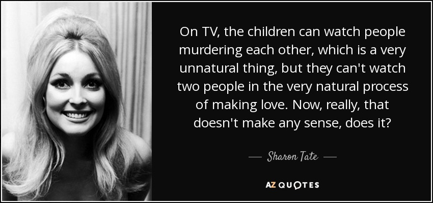 On TV, the children can watch people murdering each other, which is a very unnatural thing, but they can't watch two people in the very natural process of making love. Now, really, that doesn't make any sense, does it? - Sharon Tate