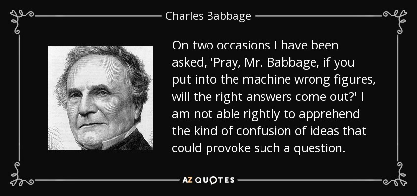 On two occasions I have been asked, 'Pray, Mr. Babbage, if you put into the machine wrong figures, will the right answers come out?' I am not able rightly to apprehend the kind of confusion of ideas that could provoke such a question. - Charles Babbage