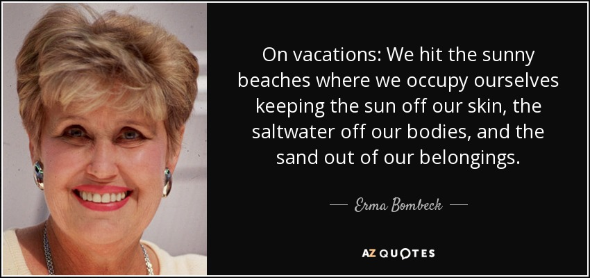 On vacations: We hit the sunny beaches where we occupy ourselves keeping the sun off our skin, the saltwater off our bodies, and the sand out of our belongings. - Erma Bombeck
