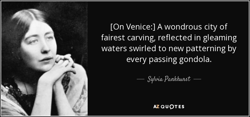[On Venice:] A wondrous city of fairest carving, reflected in gleaming waters swirled to new patterning by every passing gondola. - Sylvia Pankhurst