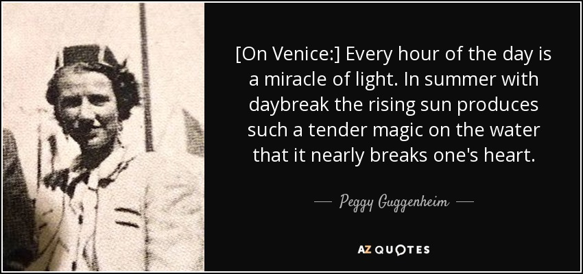 [On Venice:] Every hour of the day is a miracle of light. In summer with daybreak the rising sun produces such a tender magic on the water that it nearly breaks one's heart. - Peggy Guggenheim