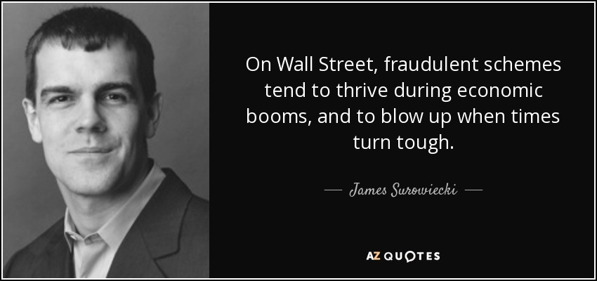 On Wall Street, fraudulent schemes tend to thrive during economic booms, and to blow up when times turn tough. - James Surowiecki