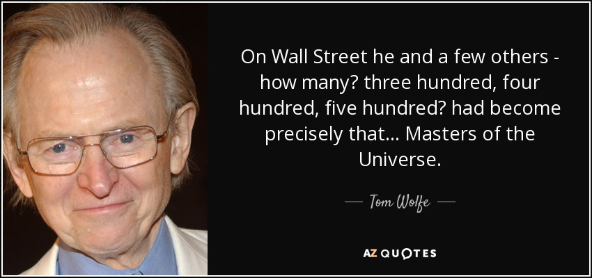 On Wall Street he and a few others - how many? three hundred, four hundred, five hundred? had become precisely that... Masters of the Universe. - Tom Wolfe