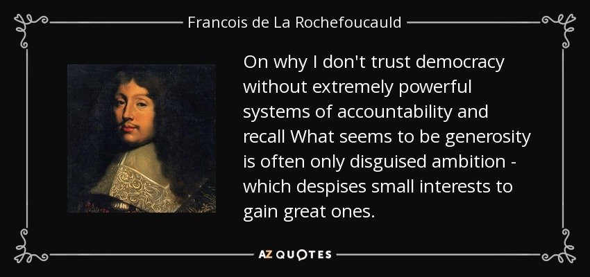 On why I don't trust democracy without extremely powerful systems of accountability and recall What seems to be generosity is often only disguised ambition - which despises small interests to gain great ones. - Francois de La Rochefoucauld