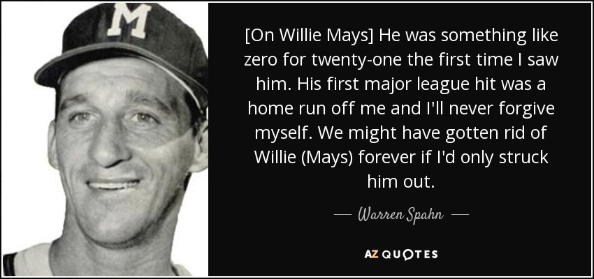 [On Willie Mays] He was something like zero for twenty-one the first time I saw him. His first major league hit was a home run off me and I'll never forgive myself. We might have gotten rid of Willie (Mays) forever if I'd only struck him out. - Warren Spahn