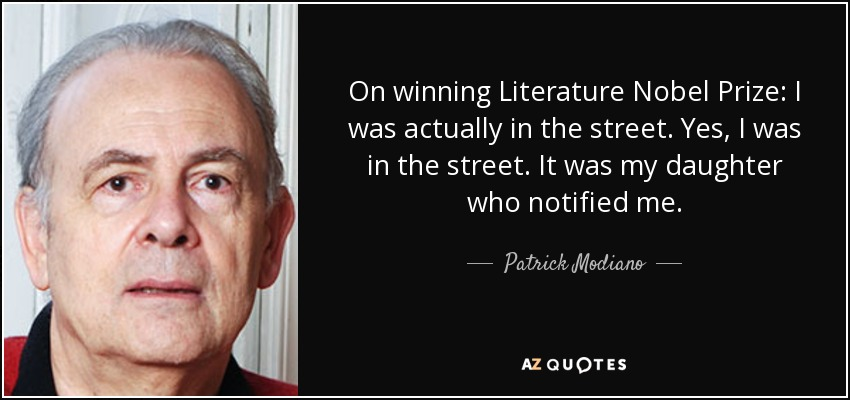 On winning Literature Nobel Prize: I was actually in the street. Yes, I was in the street. It was my daughter who notified me. - Patrick Modiano