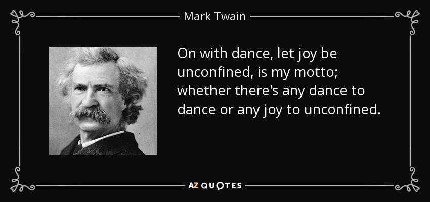 On with dance, let joy be unconfined, is my motto; whether there's any dance to dance or any joy to unconfined. - Mark Twain