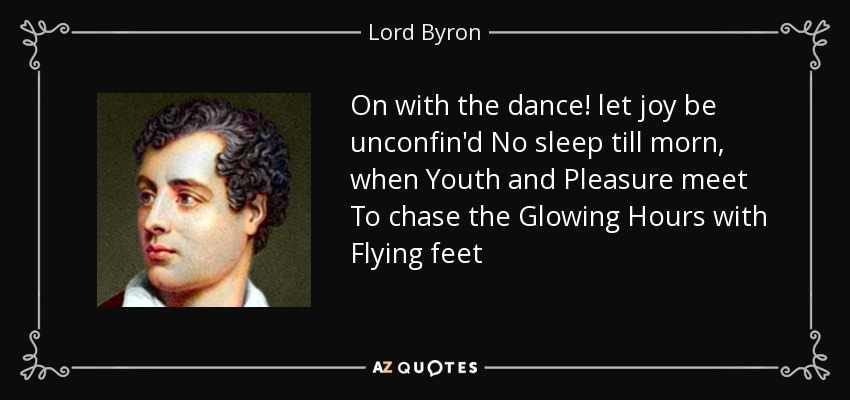 On with the dance! let joy be unconfin'd No sleep till morn, when Youth and Pleasure meet To chase the Glowing Hours with Flying feet - Lord Byron
