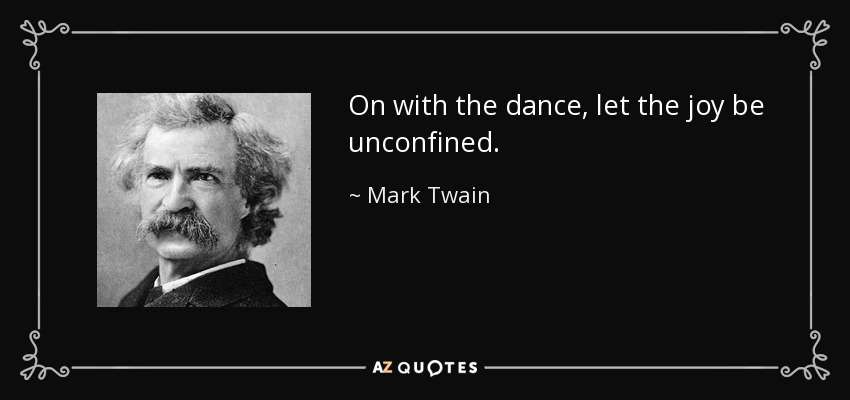 On with the dance, let the joy be unconfined. - Mark Twain