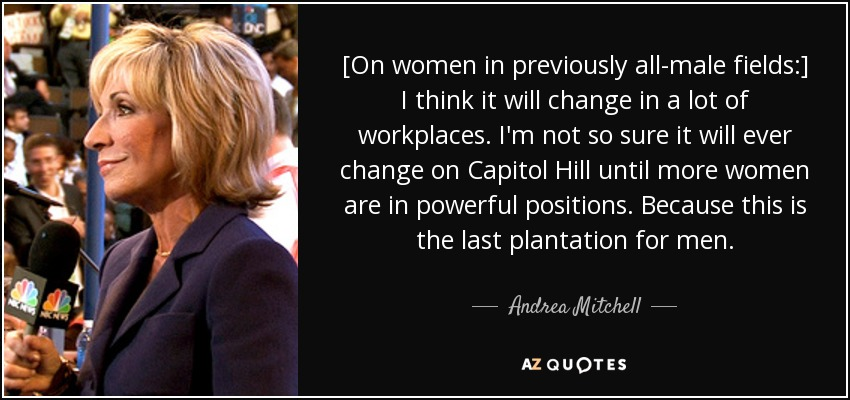 [On women in previously all-male fields:] I think it will change in a lot of workplaces. I'm not so sure it will ever change on Capitol Hill until more women are in powerful positions. Because this is the last plantation for men. - Andrea Mitchell