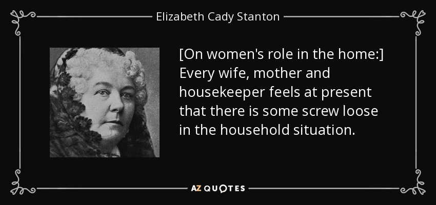 [On women's role in the home:] Every wife, mother and housekeeper feels at present that there is some screw loose in the household situation. - Elizabeth Cady Stanton